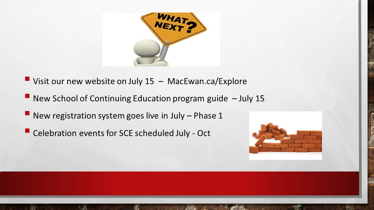  Visit our new website on July 15 – MacEwan.ca/Explore  New School of Continuing Education program guide – July 15  New registration system goes live in July – Phase 1  Celebration events for SCE scheduled July - Oct