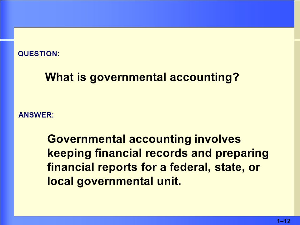 1–12 QUESTION: What is governmental accounting.