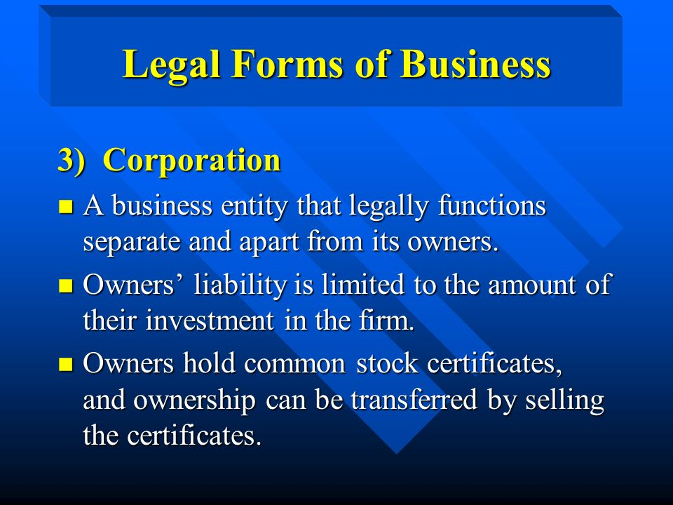 Legal Forms of Business 3) Corporation n A business entity that legally functions separate and apart from its owners.
