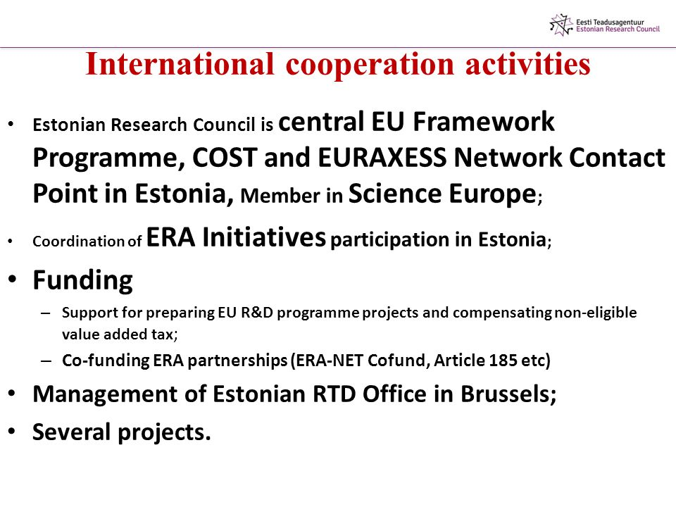 International cooperation activities Estonian Research Council is central EU Framework Programme, COST and EURAXESS Network Contact Point in Estonia, Member in Science Europe ; Coordination of ERA Initiatives participation in Estonia ; Funding – Support for preparing EU R&D programme projects and compensating non-eligible value added tax ; – Co-funding ERA partnerships (ERA-NET Cofund, Article 185 etc) Management of Estonian RTD Office in Brussels; Several projects.