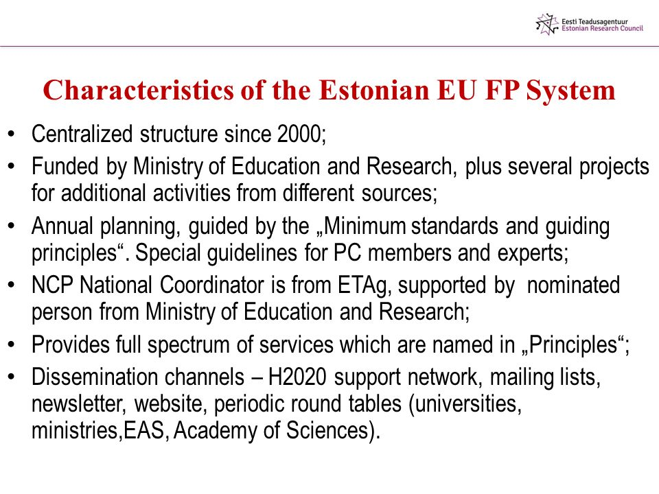 "Characteristics of the Estonian EU FP System Centralized structure since 2000; Funded by Ministry of Education and Research, plus several projects for additional activities from different sources; Annual planning, guided by the ""Minimum standards and guiding principles ."