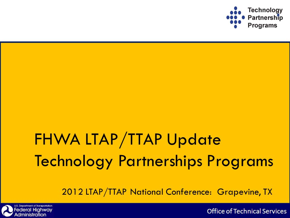 FHWA LTAP/TTAP Update Technology Partnerships Programs 2012 LTAP/TTAP National Conference: Grapevine, TX