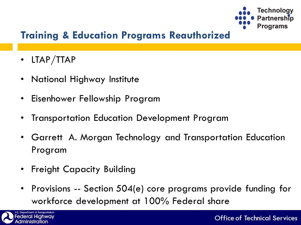 Training & Education Programs Reauthorized LTAP/TTAP National Highway Institute Eisenhower Fellowship Program Transportation Education Development Program Garrett A.