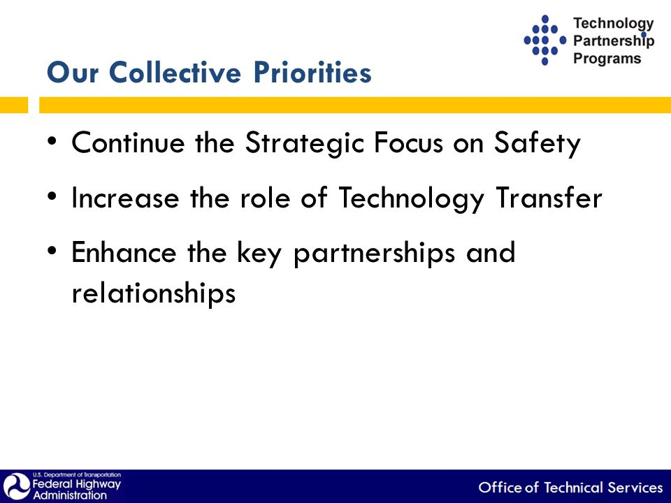 Our Collective Priorities Continue the Strategic Focus on Safety Increase the role of Technology Transfer Enhance the key partnerships and relationships