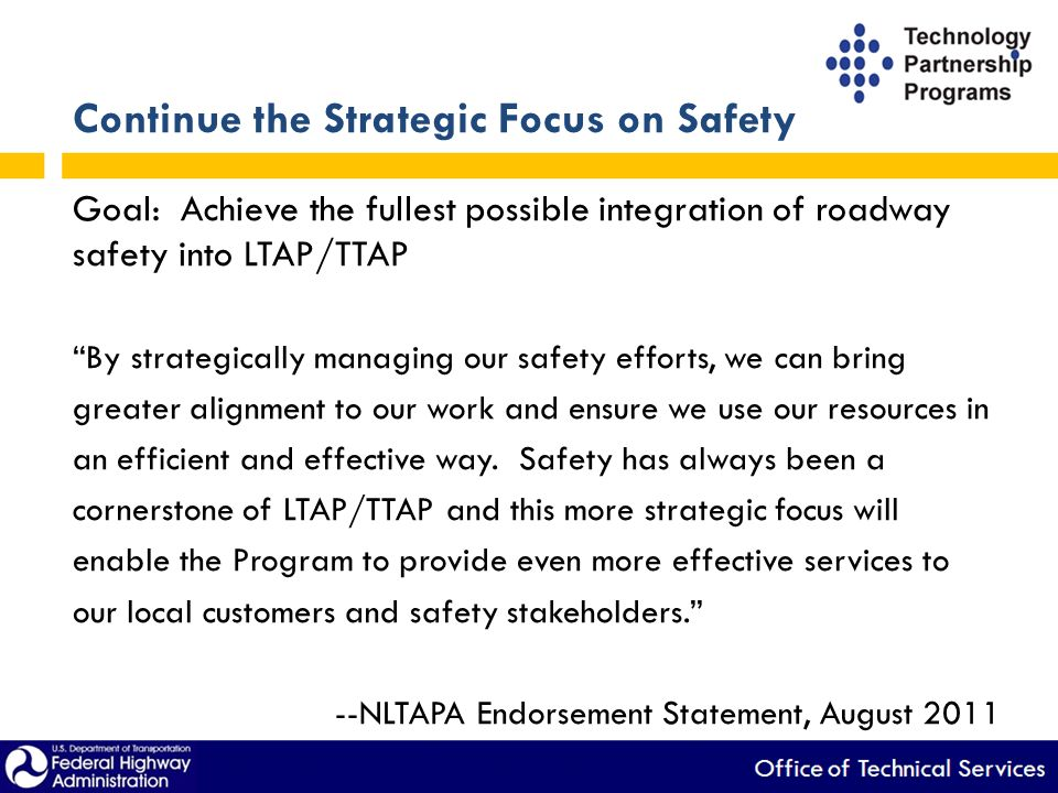 Continue the Strategic Focus on Safety Goal: Achieve the fullest possible integration of roadway safety into LTAP/TTAP By strategically managing our safety efforts, we can bring greater alignment to our work and ensure we use our resources in an efficient and effective way.