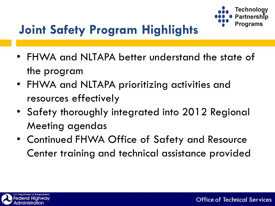 Joint Safety Program Highlights FHWA and NLTAPA better understand the state of the program FHWA and NLTAPA prioritizing activities and resources effectively Safety thoroughly integrated into 2012 Regional Meeting agendas Continued FHWA Office of Safety and Resource Center training and technical assistance provided