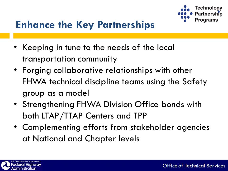 Enhance the Key Partnerships Keeping in tune to the needs of the local transportation community Forging collaborative relationships with other FHWA technical discipline teams using the Safety group as a model Strengthening FHWA Division Office bonds with both LTAP/TTAP Centers and TPP Complementing efforts from stakeholder agencies at National and Chapter levels