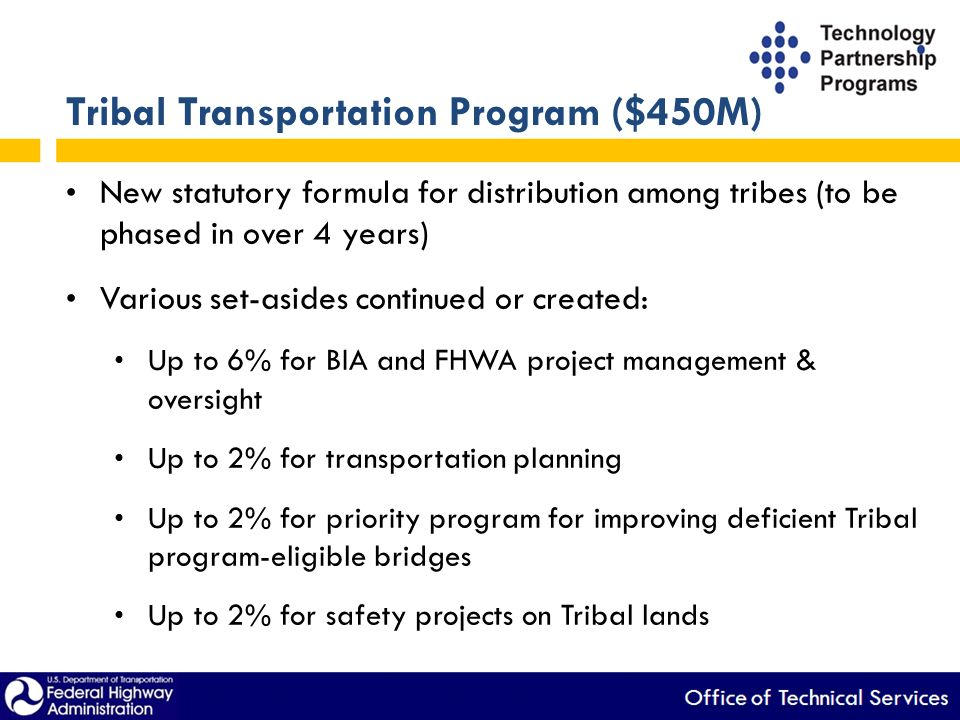 Tribal Transportation Program ($450M) New statutory formula for distribution among tribes (to be phased in over 4 years) Various set-asides continued or created: Up to 6% for BIA and FHWA project management & oversight Up to 2% for transportation planning Up to 2% for priority program for improving deficient Tribal program-eligible bridges Up to 2% for safety projects on Tribal lands