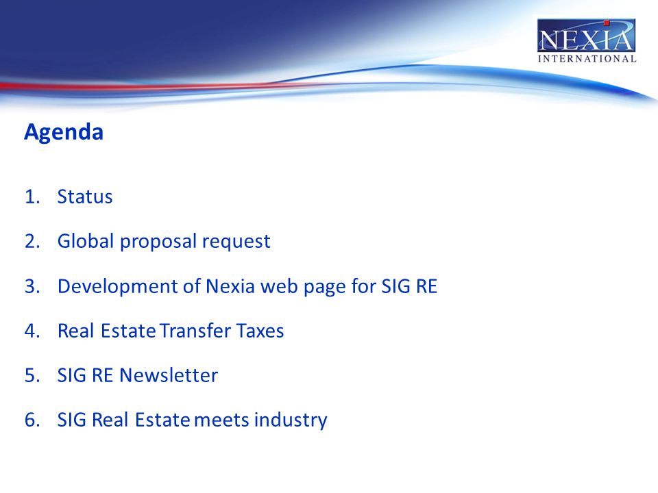 Agenda 1.Status 2.Global proposal request 3.Development of Nexia web page for SIG RE 4.Real Estate Transfer Taxes 5.SIG RE Newsletter 6.SIG Real Estate meets industry