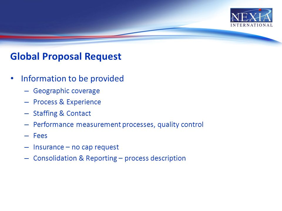 Global Proposal Request Information to be provided – Geographic coverage – Process & Experience – Staffing & Contact – Performance measurement processes, quality control – Fees – Insurance – no cap request – Consolidation & Reporting – process description