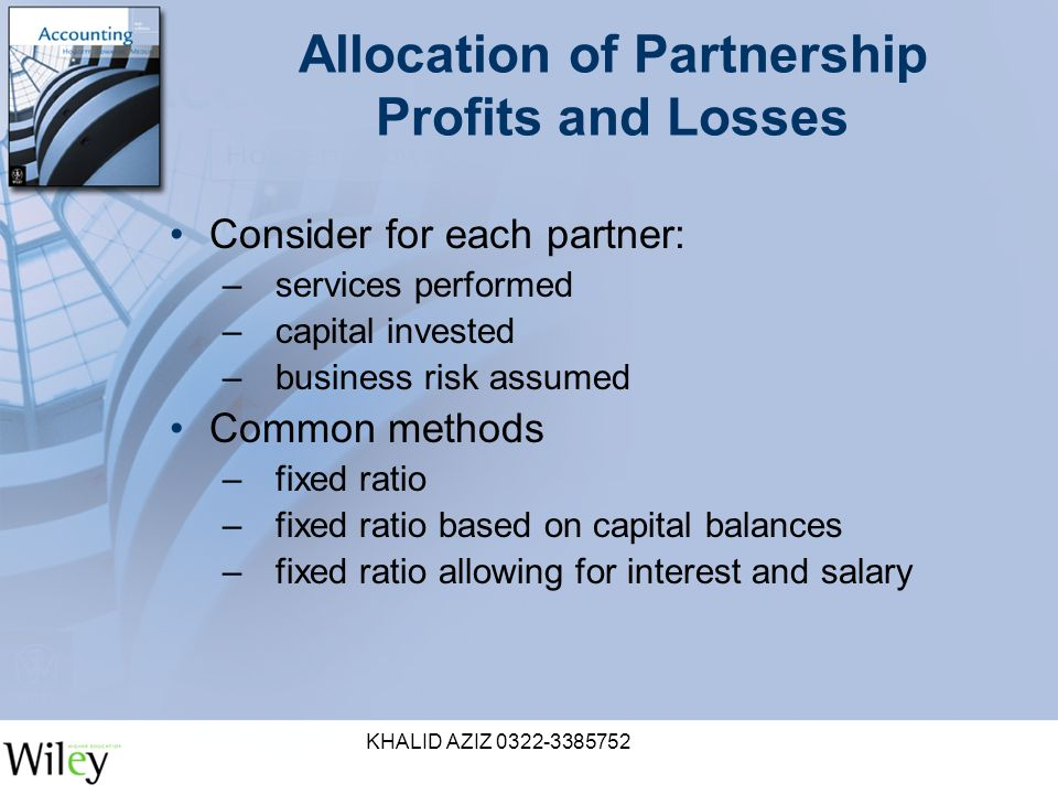 KHALID AZIZ Allocation of Partnership Profits and Losses Consider for each partner: –services performed –capital invested –business risk assumed Common methods –fixed ratio –fixed ratio based on capital balances –fixed ratio allowing for interest and salary