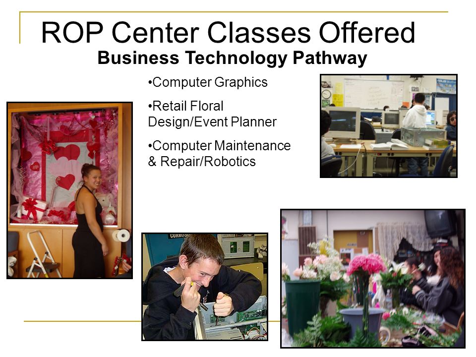 ROP Center Classes Offered Business Technology Pathway Computer Graphics Retail Floral Design/Event Planner Computer Maintenance & Repair/Robotics