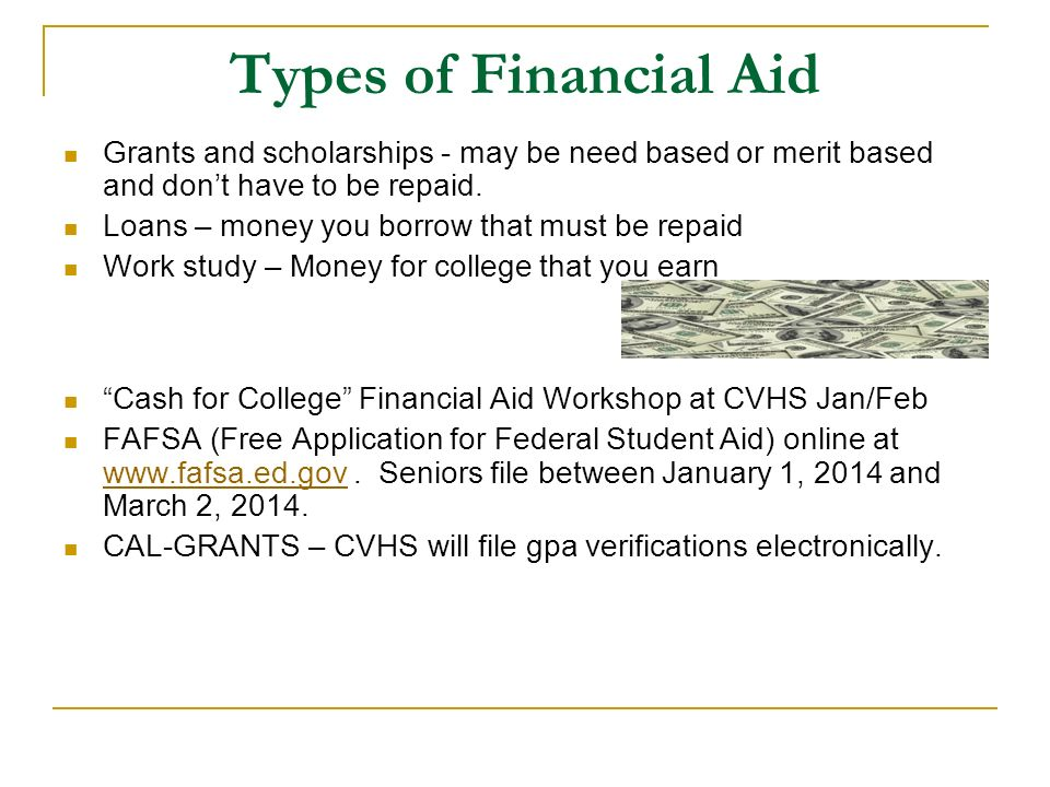 Types of Financial Aid Grants and scholarships - may be need based or merit based and don't have to be repaid.