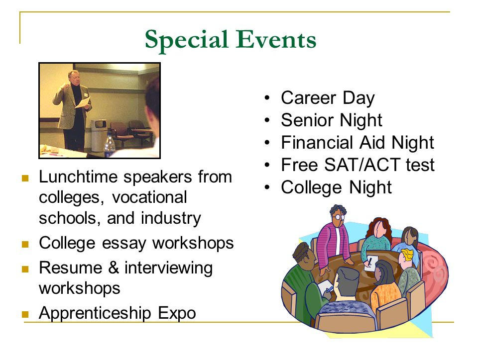 Special Events Lunchtime speakers from colleges, vocational schools, and industry College essay workshops Resume & interviewing workshops Apprenticeship Expo Career Day Senior Night Financial Aid Night Free SAT/ACT test College Night