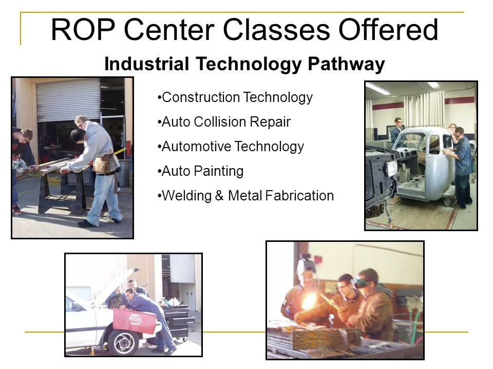 ROP Center Classes Offered Industrial Technology Pathway Construction Technology Auto Collision Repair Automotive Technology Auto Painting Welding & Metal Fabrication