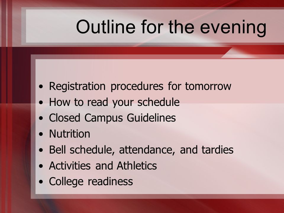 Outline for the evening Registration procedures for tomorrow How to read your schedule Closed Campus Guidelines Nutrition Bell schedule, attendance, and tardies Activities and Athletics College readiness