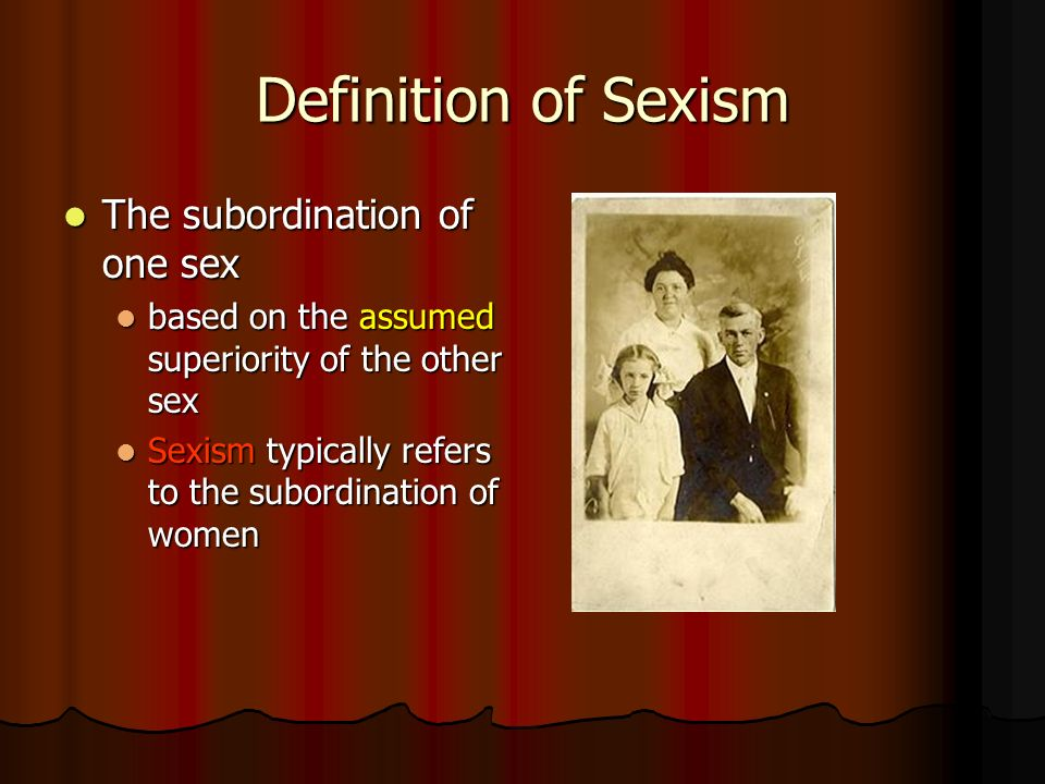 Definition of Sexism The subordination of one sex The subordination of one sex based on the assumed superiority of the other sex based on the assumed superiority of the other sex Sexism typically refers to the subordination of women Sexism typically refers to the subordination of women