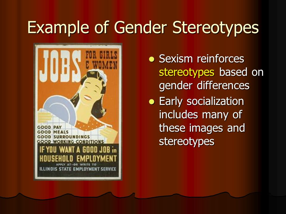 Example of Gender Stereotypes Sexism reinforces stereotypes based on gender differences Sexism reinforces stereotypes based on gender differences Early socialization includes many of these images and stereotypes Early socialization includes many of these images and stereotypes