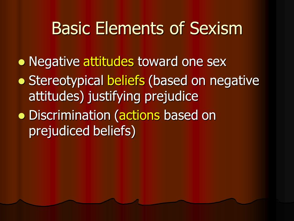 Basic Elements of Sexism Negative attitudes toward one sex Negative attitudes toward one sex Stereotypical beliefs (based on negative attitudes) justifying prejudice Stereotypical beliefs (based on negative attitudes) justifying prejudice Discrimination (actions based on prejudiced beliefs) Discrimination (actions based on prejudiced beliefs)