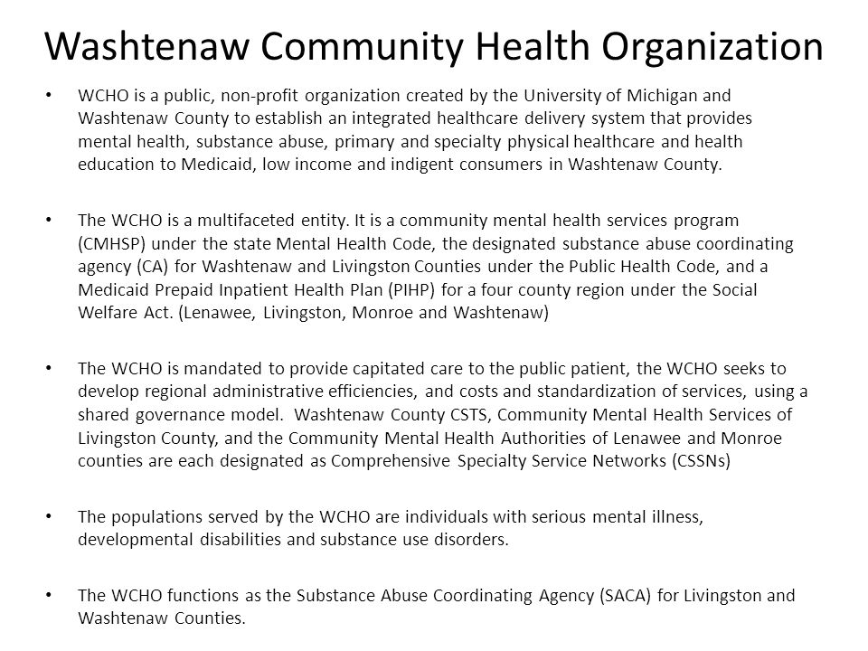 WCHO is a public, non-profit organization created by the University of Michigan and Washtenaw County to establish an integrated healthcare delivery system that provides mental health, substance abuse, primary and specialty physical healthcare and health education to Medicaid, low income and indigent consumers in Washtenaw County.