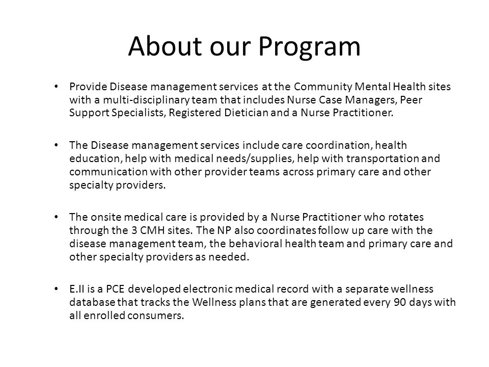 About our Program Provide Disease management services at the Community Mental Health sites with a multi-disciplinary team that includes Nurse Case Managers, Peer Support Specialists, Registered Dietician and a Nurse Practitioner.