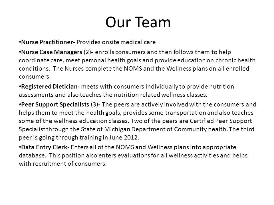 Our Team Nurse Practitioner- Provides onsite medical care Nurse Case Managers (2)- enrolls consumers and then follows them to help coordinate care, meet personal health goals and provide education on chronic health conditions.