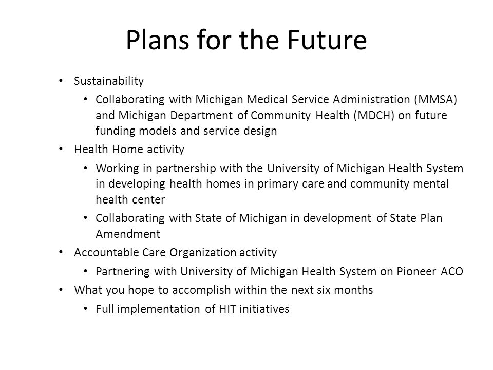 Plans for the Future Sustainability Collaborating with Michigan Medical Service Administration (MMSA) and Michigan Department of Community Health (MDCH) on future funding models and service design Health Home activity Working in partnership with the University of Michigan Health System in developing health homes in primary care and community mental health center Collaborating with State of Michigan in development of State Plan Amendment Accountable Care Organization activity Partnering with University of Michigan Health System on Pioneer ACO What you hope to accomplish within the next six months Full implementation of HIT initiatives