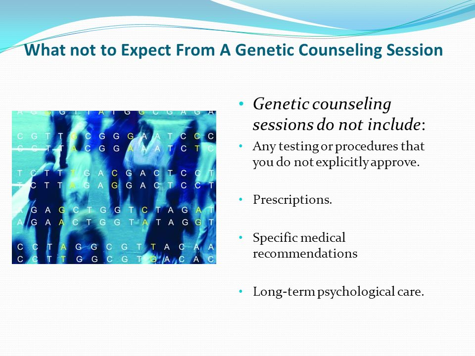 What not to Expect From A Genetic Counseling Session Genetic counseling sessions do not include: Any testing or procedures that you do not explicitly approve.