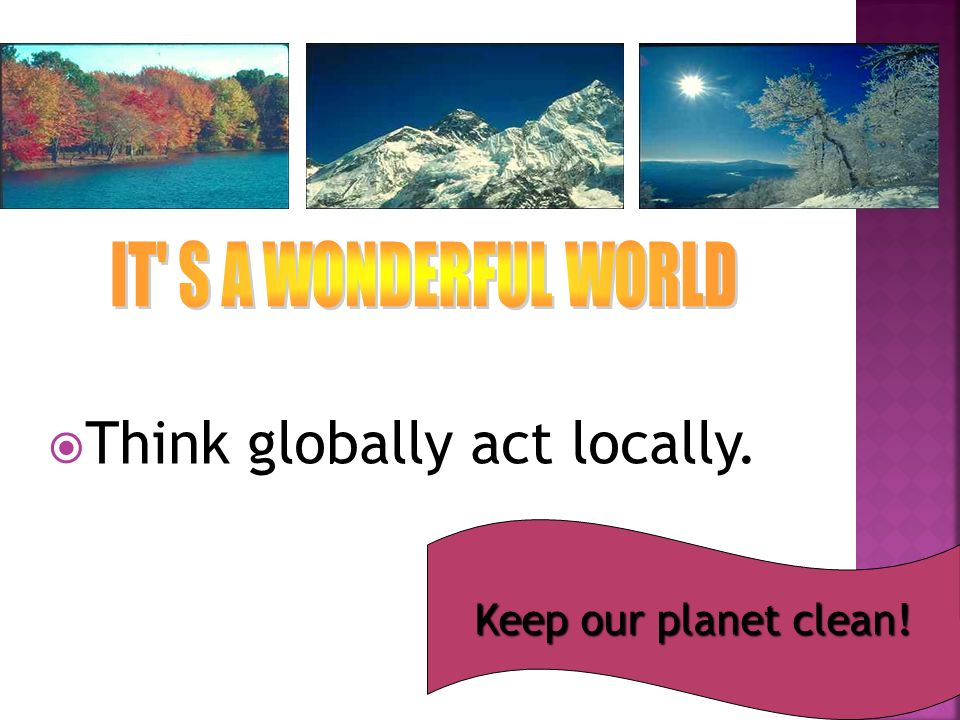  Think globally act locally. Keep our planet clean!