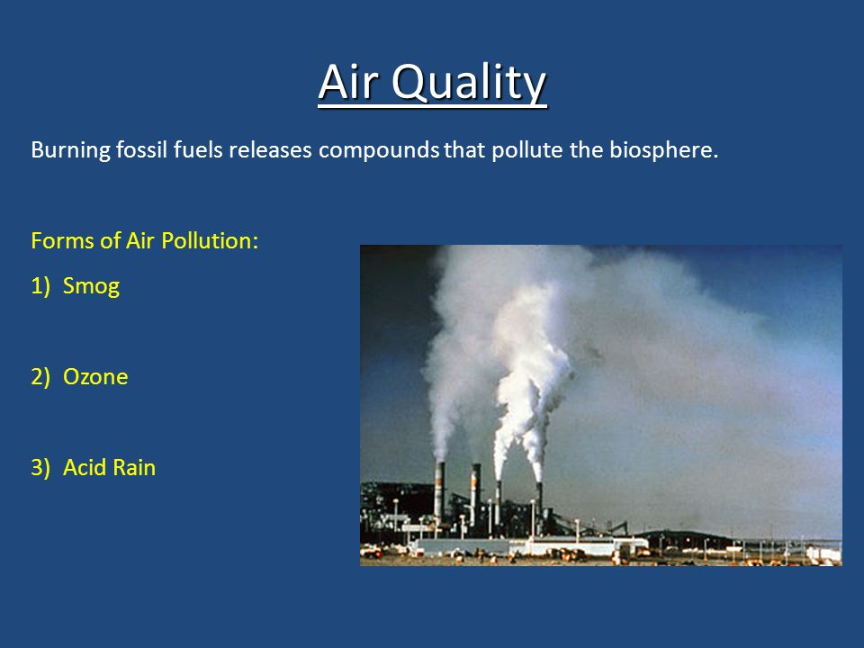 Air Quality Burning fossil fuels releases compounds that pollute the biosphere.
