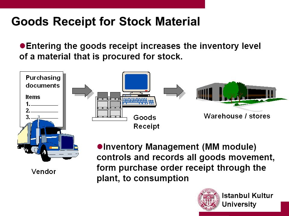 Istanbul Kultur University Goods Receipt for Stock Material Entering the goods receipt increases the inventory level of a material that is procured for stock.
