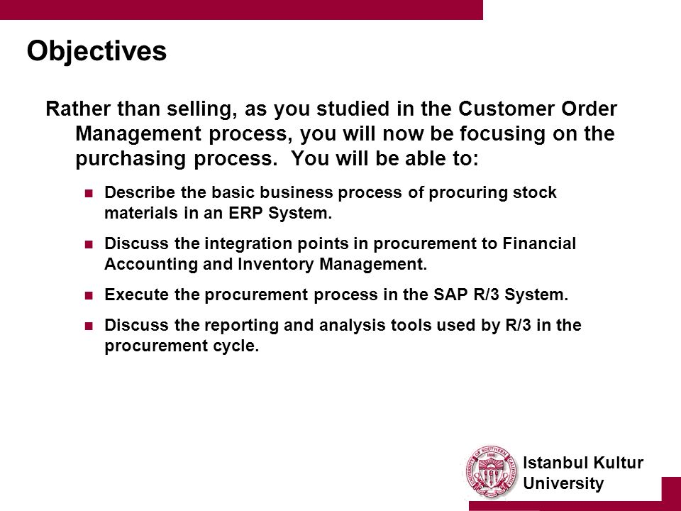 Istanbul Kultur University Objectives Rather than selling, as you studied in the Customer Order Management process, you will now be focusing on the purchasing process.