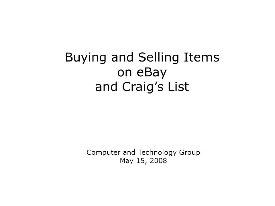 Buying and Selling Items on eBay and Craig's List Computer and Technology Group May 15, 2008
