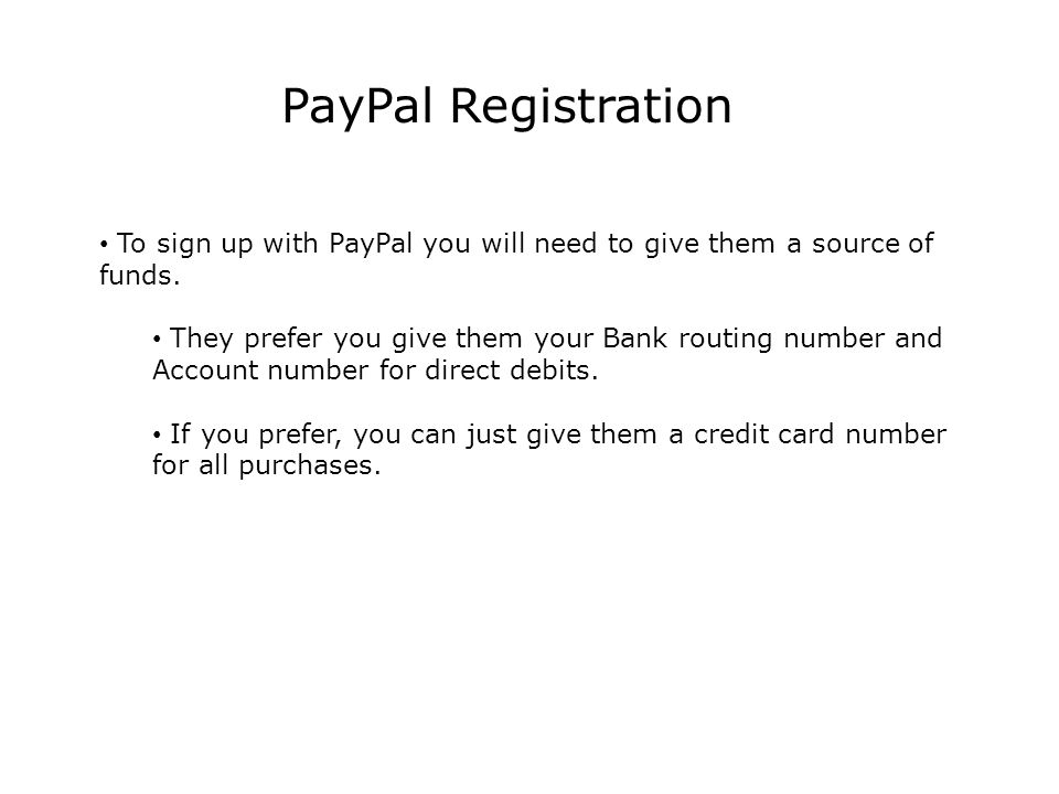 PayPal Registration To sign up with PayPal you will need to give them a source of funds.