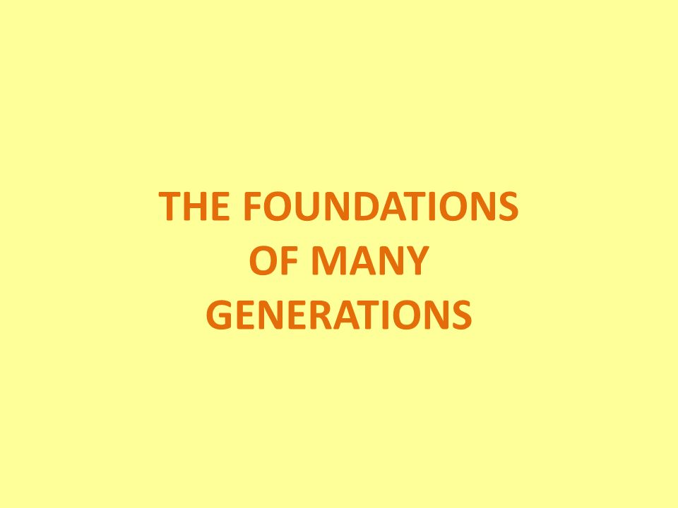 THE FOUNDATIONS OF MANY GENERATIONS