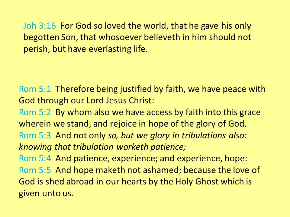 Joh 3:16 For God so loved the world, that he gave his only begotten Son, that whosoever believeth in him should not perish, but have everlasting life.