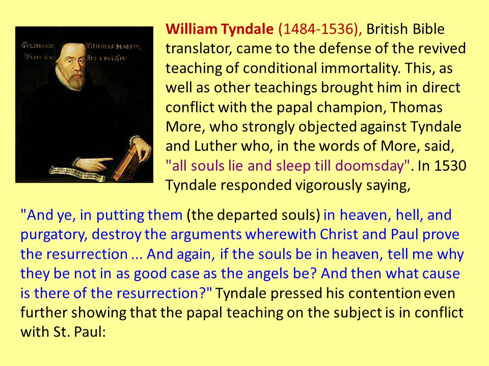William Tyndale (1484-1536), British Bible translator, came to the defense of the revived teaching of conditional immortality.