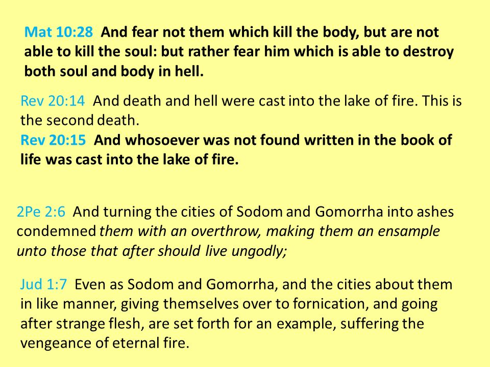 Mat 10:28 And fear not them which kill the body, but are not able to kill the soul: but rather fear him which is able to destroy both soul and body in hell.