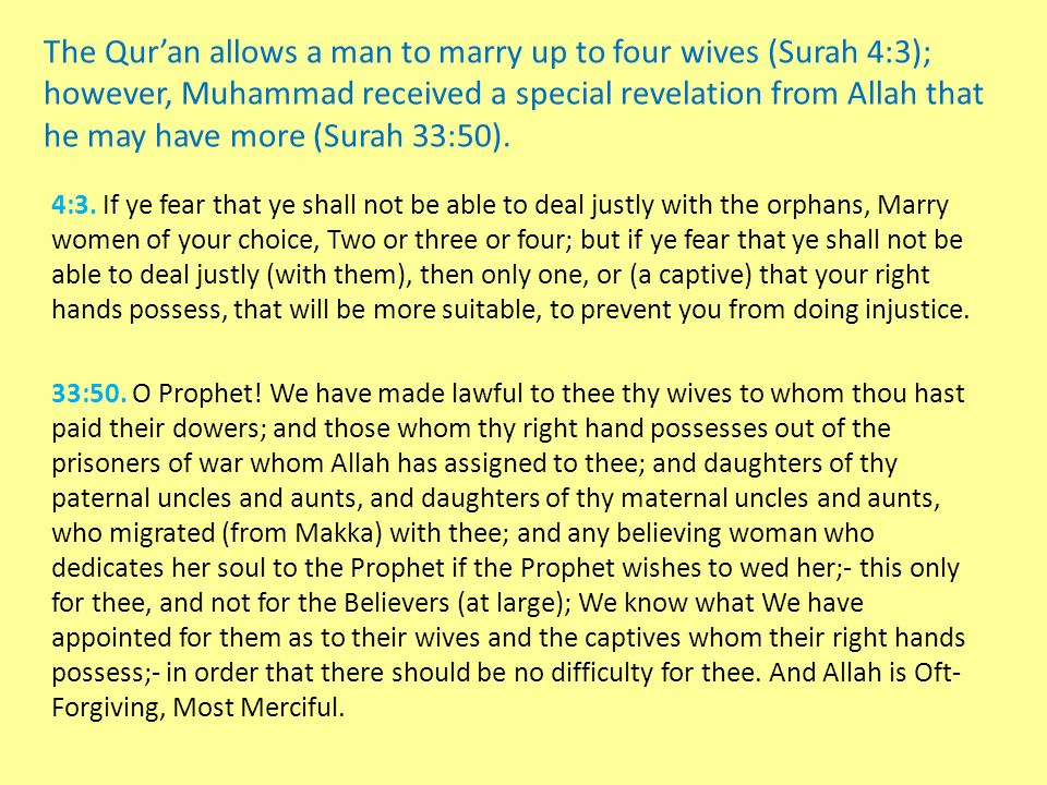 The Qur'an allows a man to marry up to four wives (Surah 4:3); however, Muhammad received a special revelation from Allah that he may have more (Surah 33:50).