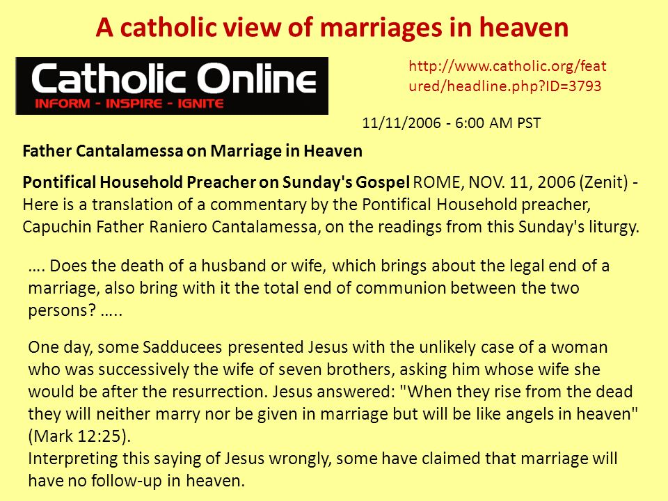 http://www.catholic.org/feat ured/headline.php ID=3793 Father Cantalamessa on Marriage in Heaven 11/11/2006 - 6:00 AM PST Pontifical Household Preacher on Sunday s Gospel ROME, NOV.