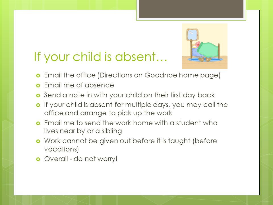 If your child is absent…   the office (Directions on Goodnoe home page)   me of absence  Send a note in with your child on their first day back  If your child is absent for multiple days, you may call the office and arrange to pick up the work   me to send the work home with a student who lives near by or a sibling  Work cannot be given out before it is taught (before vacations)  Overall - do not worry!