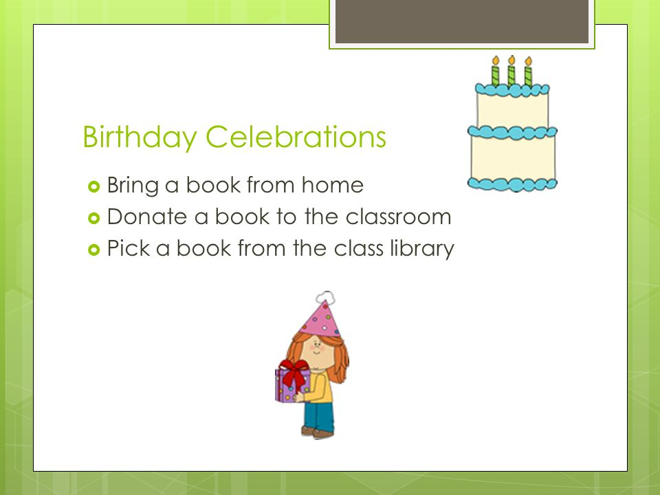 Birthday Celebrations  Bring a book from home  Donate a book to the classroom  Pick a book from the class library