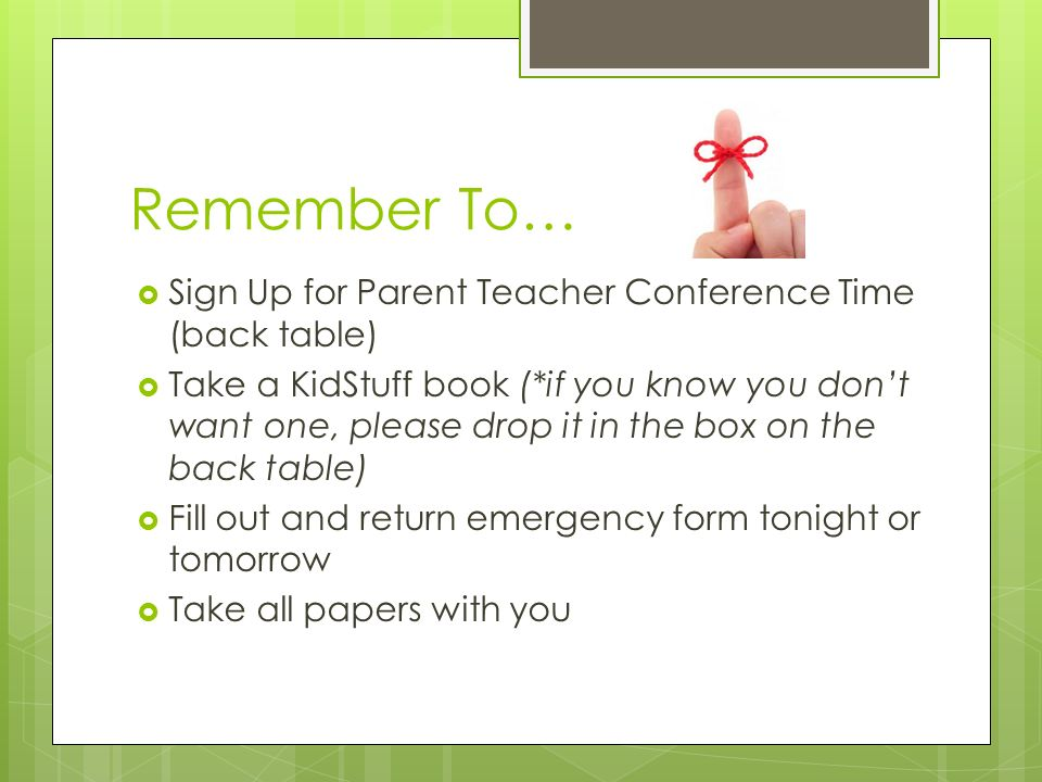 Remember To…  Sign Up for Parent Teacher Conference Time (back table)  Take a KidStuff book (*if you know you don't want one, please drop it in the box on the back table)  Fill out and return emergency form tonight or tomorrow  Take all papers with you