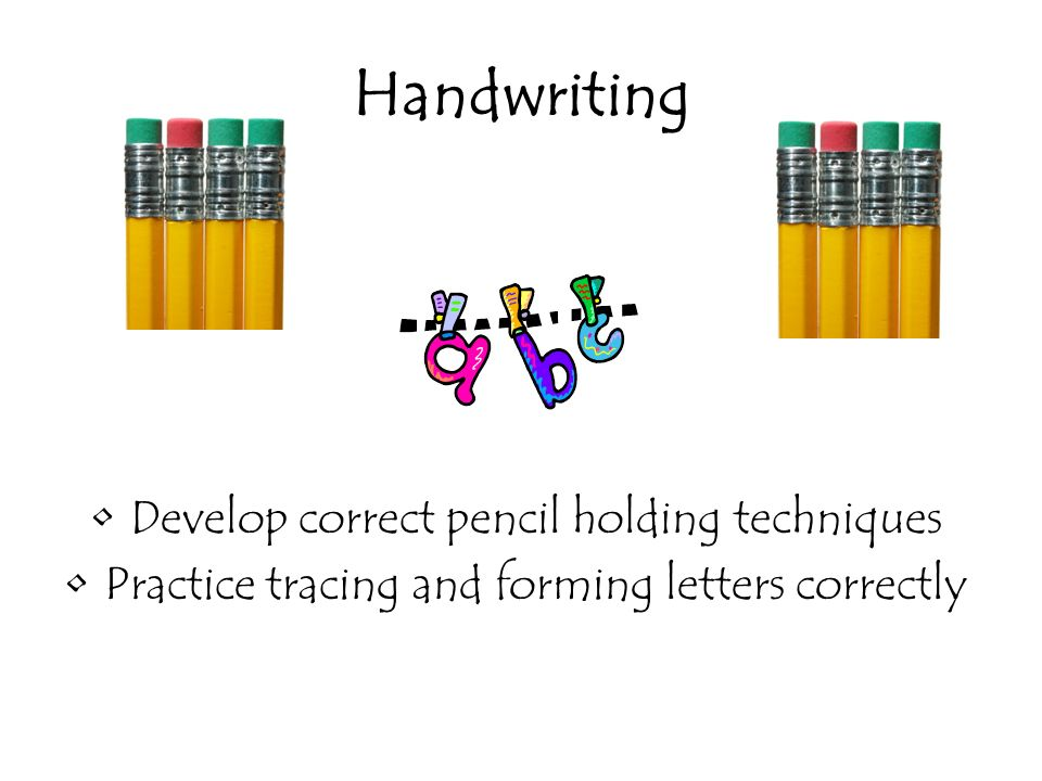 Handwriting Develop correct pencil holding techniques Practice tracing and forming letters correctly