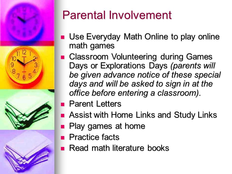 Parental Involvement Use Everyday Math Online to play online math games Use Everyday Math Online to play online math games Classroom Volunteering during Games Days or Explorations Days (parents will be given advance notice of these special days and will be asked to sign in at the office before entering a classroom).