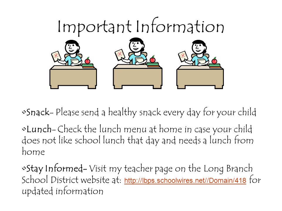 Important Information Snack- Please send a healthy snack every day for your child Lunch- Check the lunch menu at home in case your child does not like school lunch that day and needs a lunch from home Stay Informed- Visit my teacher page on the Long Branch School District website at:   for updated information