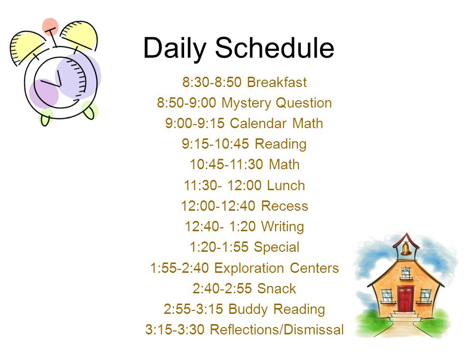 Daily Schedule 8:30-8:50 Breakfast 8:50-9:00 Mystery Question 9:00-9:15 Calendar Math 9:15-10:45 Reading 10:45-11:30 Math 11:30- 12:00 Lunch 12:00-12:40 Recess 12:40- 1:20 Writing 1:20-1:55 Special 1:55-2:40 Exploration Centers 2:40-2:55 Snack 2:55-3:15 Buddy Reading 3:15-3:30 Reflections/Dismissal