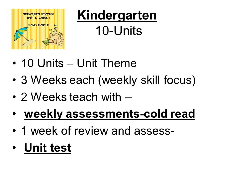 Kindergarten 10-Units 10 Units – Unit Theme 3 Weeks each (weekly skill focus) 2 Weeks teach with – weekly assessments-cold read 1 week of review and assess- Unit test