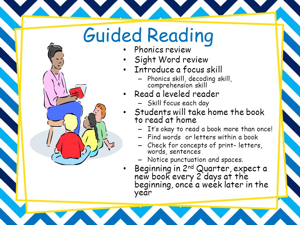 Guided Reading Phonics review Sight Word review Introduce a focus skill – Phonics skill, decoding skill, comprehension skill Read a leveled reader – Skill focus each day Students will take home the book to read at home – It's okay to read a book more than once.