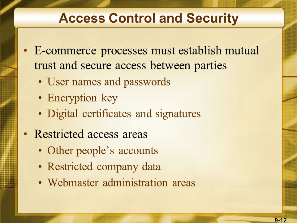 9-12 Access Control and Security E-commerce processes must establish mutual trust and secure access between parties User names and passwords Encryption key Digital certificates and signatures Restricted access areas Other people's accounts Restricted company data Webmaster administration areas